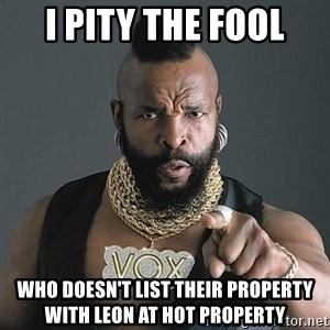Mr T - I PITY THE FOOL WHO DOESN'T LIST THEIR PROPERTY WITH LEON AT HOT PROPERTY