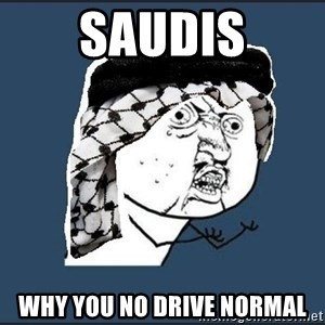 y-u-so-arab - SAUDIS WHY YOU NO DRIVE NORMAL