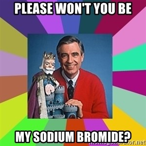 mr rogers  - Please won't you be my sodium bromide?
