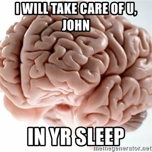 Brain clean - I will take care of u, John in yr sleep