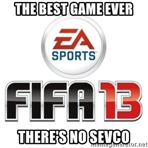 I heard fifa 13 is so real - the best game ever there's no sevco