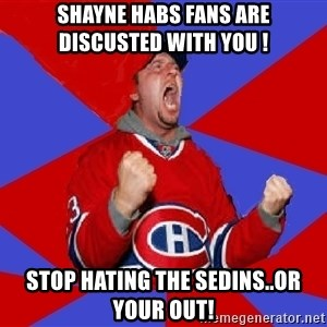 Overzealous Habs Fan Maurice - Shayne Habs fans are discusted with you ! Stop hating the Sedins..or your OUT!