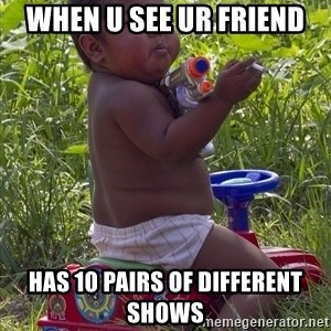Swagger Baby - when u see ur friend  has 10 pairs of different shows
