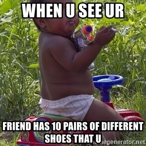 Swagger Baby - when u see ur  friend has 10 pairs of different shoes that u