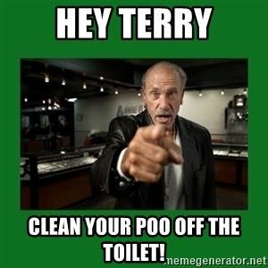 les gold hardcore pawn - hey terry clean your poo off the toilet!