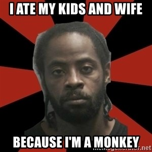 Things Black Guys Never Say - I ate my kids and wife Because I'm a monkey