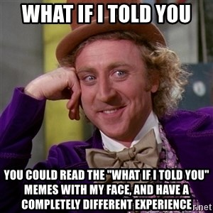 "Willy Wonka - what if i told you you could read the ""what if i told you"" memes with my face, and have a completely different experience"
