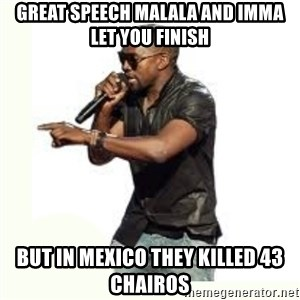 Imma Let you finish kanye west - Great speech malala and imma let you finish but in mexico they killed 43 chairos