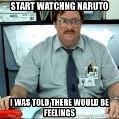 I was told there would be ___ - start watchng naruto i was told there would be feelings