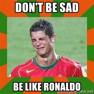 cristianoronaldo - Don't Be Sad  Be Like Ronaldo