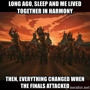 Fire Nation attack - Long ago, sleep and me lived together in harmony Then, everything changed when the finals attacked