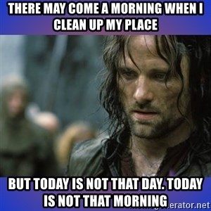but it is not this day - There may come a morning when I clean up my place But today is not that day. Today is not that morning