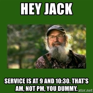 Si Robertson - hey jack service is at 9 and 10:30. That's am, not pm, you dummy.