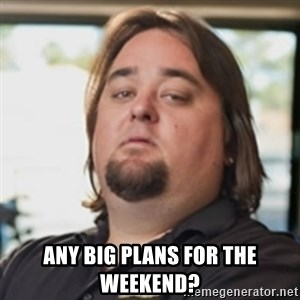 chumlee -  Any big plans for the weekend?