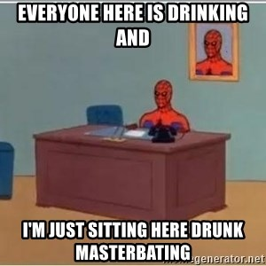 spiderman masterbating - Everyone here is drinking and I'm just sitting here drunk masterbating