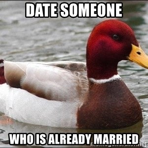 Malicious advice mallard - date someone who is already married