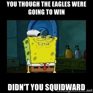 didnt you squidward - You though the Eagles were going to win didn't you squidward