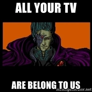 All your base are belong to us - all your TV  are belong to us