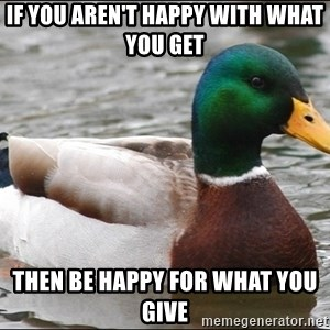 Actual Advice Mallard 1 - If you aren't happy with what you get then be happy for what you give