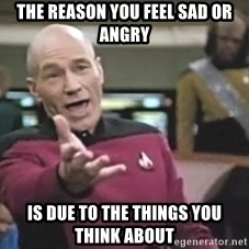 Captain Picard - the reason you feel sad or angry is due to the things you think about
