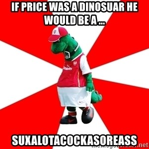 Arsenal Dinosaur - if Price was a dinosuar he would be a ... Suxalotacockasoreass