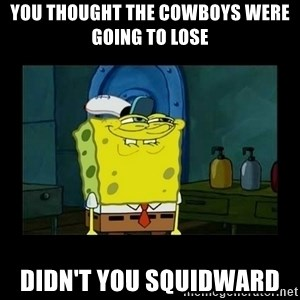 didnt you squidward - You thought the Cowboys were going to lose  Didn't you squidward