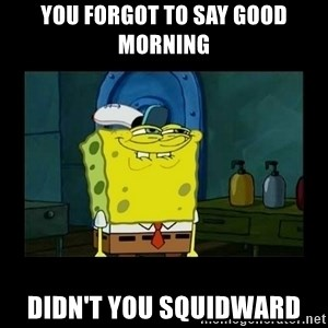 didnt you squidward - You forgot to say good morning  Didn't you squidward