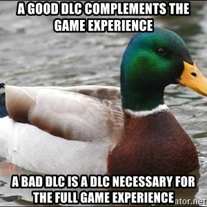 Actual Advice Mallard 1 - A good DLC complements the game experience A bad DLC is a DLC necessary for the full game experience