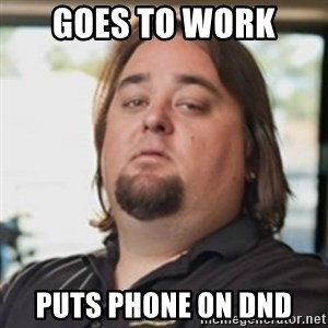 chumlee - gOES TO WORK  PUTS PHONE ON dnd