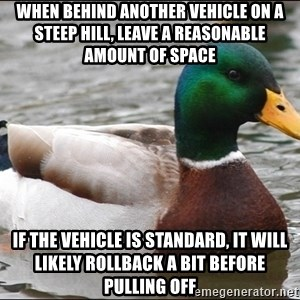 Actual Advice Mallard 1 - When behind another vehicle on a steep hill, leave a reasonable amount of space if the vehicle is standard, it will likely rollback a bit before pulling off
