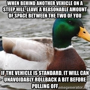 Actual Advice Mallard 1 - when behind another vehicle on a steep hill, leave a reasonable amount of space between the two of you if the vehicle is standard, it will can unavoidably rollback a bit before pulling off