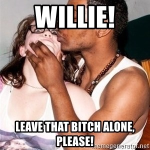 Scared White Girl - WILLIE! leave that bitch alone, please!