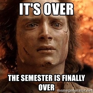 Frodo  - IT's OVER THE SEMESTER IS FINALLY OVER