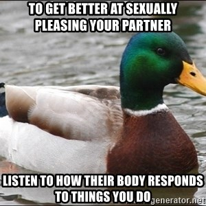 Actual Advice Mallard 1 - to get better at sexually pleasing your partner listen to how their body responds to things you do