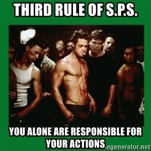 Fight Club  - third rule of s.p.s. you alone are responsible for your actions