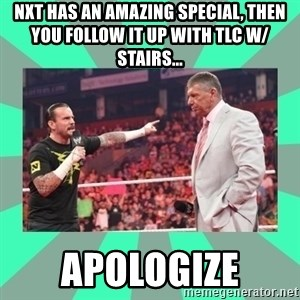 CM Punk Apologize! - NXT has an amazing special, then you follow it up with TLC w/ stairs... APOLOGIZE