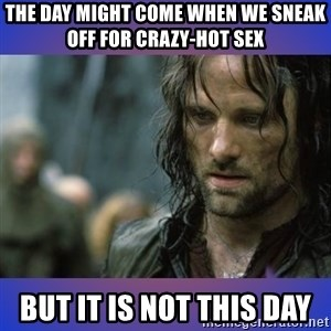 but it is not this day - The day might come when we sneak off for crazy-hot sex BUT IT IS NOT THIS DAY