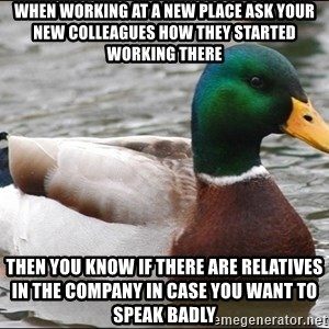 Actual Advice Mallard 1 - When working at a new place ask your new colleagues how they started working there Then you know if there are relatives in the company in case you want to speak badly