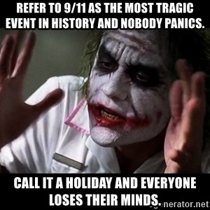 joker mind loss - Refer to 9/11 as the most tragic event in history and nobody panics. Call it a holiday and everyone loses their minds.