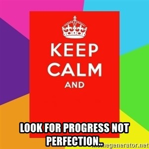 Keep calm and -  look for PROGRESS not PERFECTION..