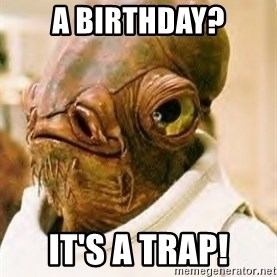 Ackbar - A BIRTHDAY? IT'S A TRAP!