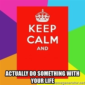 Keep calm and -  actually do something with your life