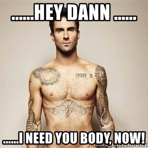 Adam Levine - ......hey dann ...... ......i need you body, now!