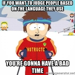 You're gonna have a bad time - if you want to judge people based on the language they use you're gonna have a bad time