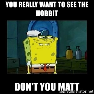 didnt you squidward - You really want to see the Hobbit Don't you Matt
