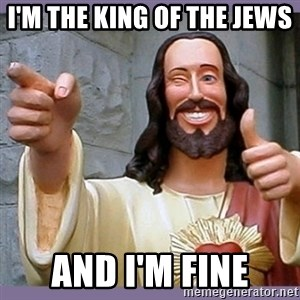 buddy jesus - I'm the king of the jews  and I'm fine