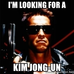 Arnold Schwarzenegger i will be back - i'm looking for a Kim Jong-un