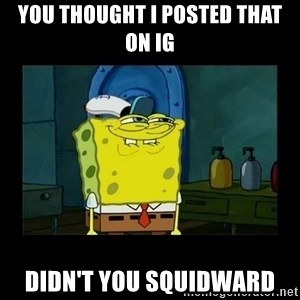 didnt you squidward - You thought I posted that on IG Didn't you squidward