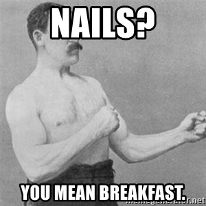 overly manlyman - nails? you mean breakfast.