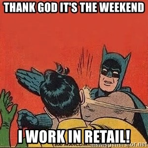 batman slap robin - Thank God it's the weekend I WORK IN RETAIL!